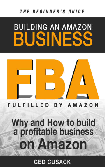 FBA – Building an Amazon Business – The Beginner's Guide: Why and How to Build a Profitable Business on Amazon